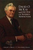 David O. McKay and the Rise of Modern Mormonism