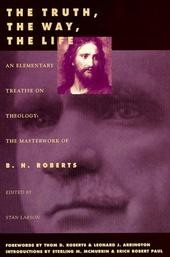 The Truth, The Way, The Life, An Elementary Treatise on Theology: The Masterwork of B. H. Roberts